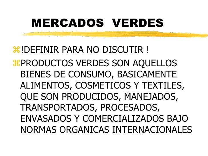 MERCADOS VERDES!DEFINIR PARA NO DISCUTIR !PRODUCTOS VERDES SON AQUELLOS BIENES DE CONSUMO, BASICAMENTE ALIMENTOS, COSMET...