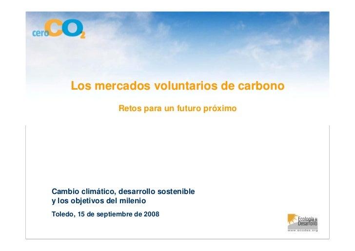 Los mercados voluntarios de carbono                    Retos para un futuro próximo     Cambio climático, desarrollo soste...