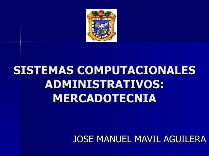 SISTEMAS COMPUTACIONALES ADMINISTRATIVOS: MERCADOTECNIA JOSE MANUEL MAVIL AGUILERA