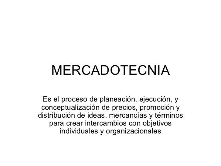 MERCADOTECNIA Es el proceso de planeación, ejecución, y conceptualización de precios, promoción y distribución de ideas, m...