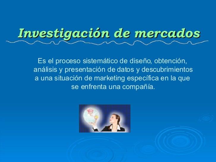 Investigación de mercados Es el proceso sistemático de diseño, obtención,  análisis y presentación de datos y descubrimien...