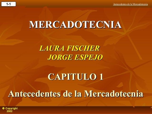 Antecedentes de la Mercadotecnia1-1 © Copyright 2002 MERCADOTECNIAMERCADOTECNIA LAURA FISCHERLAURA FISCHER JORGE ESPEJOJOR...