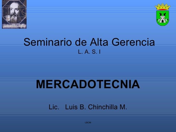 Seminario de Alta Gerencia L. A. S. I MERCADOTECNIA Lic.  Luis B. Chinchilla M. LBCM