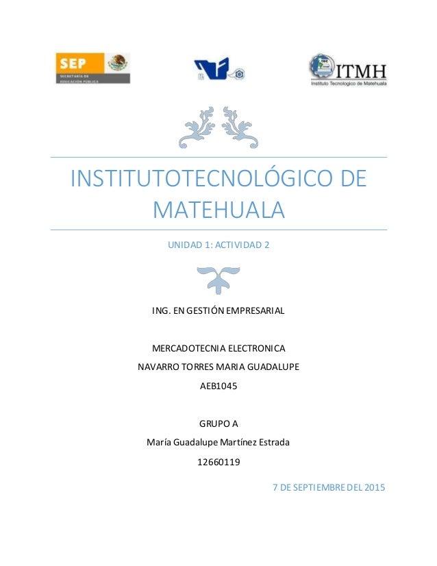 INSTITUTOTECNOLÓGICO DE MATEHUALA UNIDAD 1: ACTIVIDAD 2 ING. EN GESTIÓN EMPRESARIAL MERCADOTECNIA ELECTRONICA NAVARRO TORR...