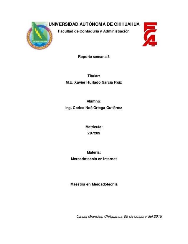 UNIVERSIDAD AUTÓNOMA DE CHIHUAHUA Facultad de Contaduría y Administración Reporte semana 3 Titular: M.E. Xavier Hurtado Ga...