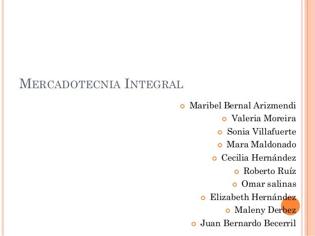 MERCADOTECNIA INTEGRAL   Maribel Bernal Arizmendi  Valeria Moreira  Sonia Villafuerte  Mara Maldonado  Cecilia Hernán...