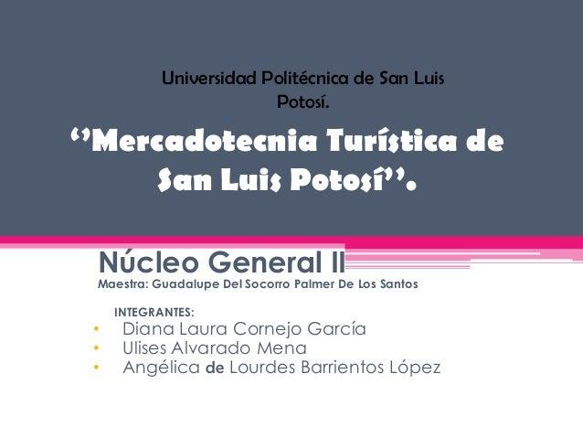 Universidad Politécnica de San Luis                         Potosí.''Mercadotecnia Turística de     San Luis Potosí''. Núc...