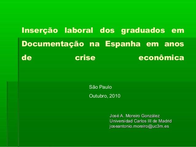 Inserção laboral dos graduados em Documentação na Espanha em anos de crise econômica São Paulo Outubro, 2010 José A. Morei...