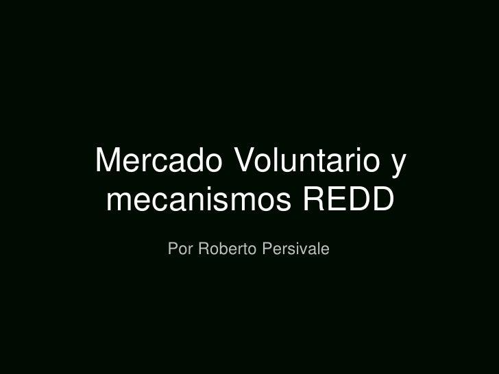 Mercado Voluntario y mecanismos REDD<br />Por Roberto Persivale<br />