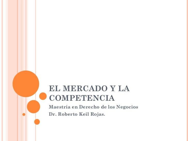 EL MERCADO Y LA COMPETENCIA Maestría en Derecho de los Negocios Dr. Roberto Keil Rojas.