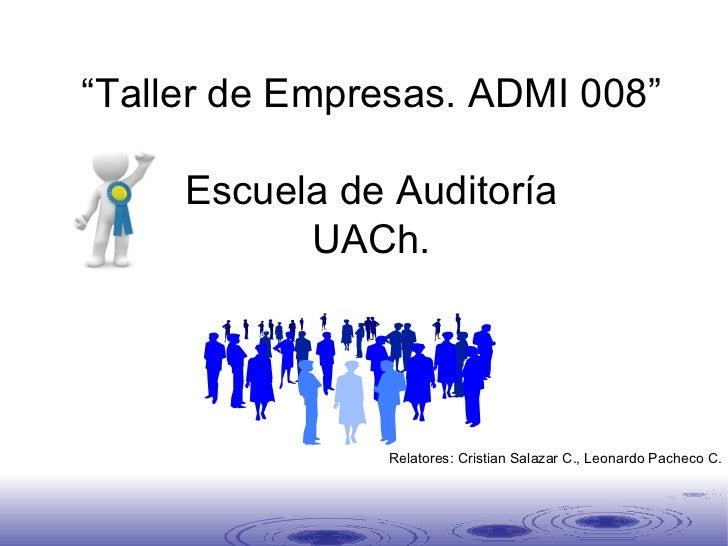 """"""" Taller de Empresas. ADMI 008"""" Escuela de Auditoría UACh. Segunda Clase Relatores: Cristian Salazar C., Leonardo Pacheco C."""