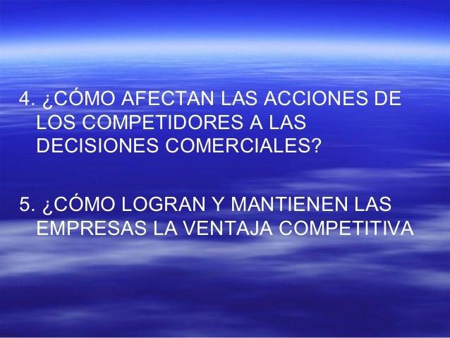 4. ¿CÓMO AFECTAN LAS ACCIONES DE  LOS COMPETIDORES A LAS  DECISIONES COMERCIALES?  5. ¿CÓMO LOGRAN Y MANTIENEN LAS  EMPRES...
