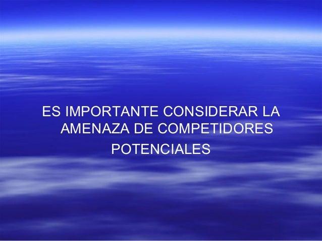 ES IMPORTANTE CONSIDERAR LA  AMENAZA DE COMPETIDORES  POTENCIALES