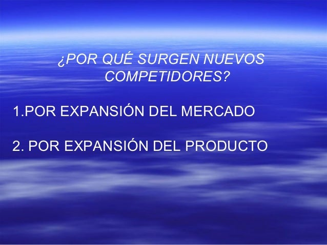 ¿POR QUÉ SURGEN NUEVOS  COMPETIDORES?  1.POR EXPANSIÓN DEL MERCADO  2. POR EXPANSIÓN DEL PRODUCTO