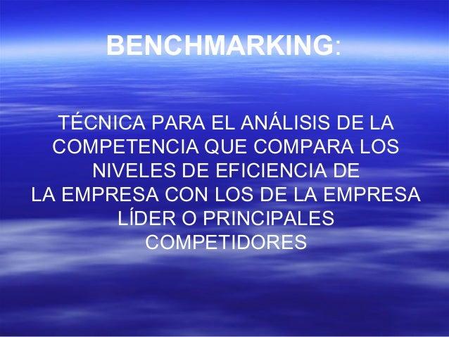 BENCHMARKING:  TÉCNICA PARA EL ANÁLISIS DE LA  COMPETENCIA QUE COMPARA LOS  NIVELES DE EFICIENCIA DE  LA EMPRESA CON LOS D...