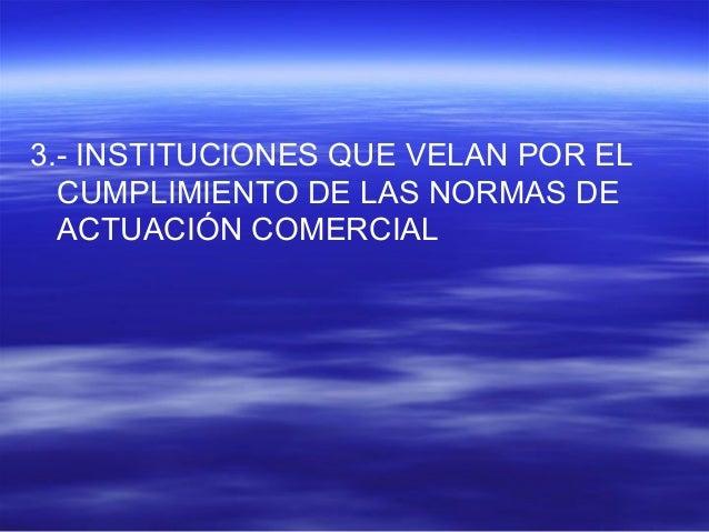 3.- INSTITUCIONES QUE VELAN POR EL  CUMPLIMIENTO DE LAS NORMAS DE  ACTUACIÓN COMERCIAL