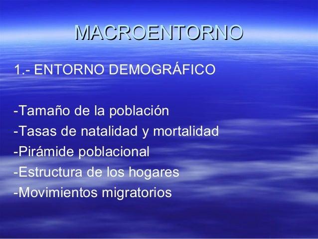 MMAACCRROOEENNTTOORRNNOO  1.- ENTORNO DEMOGRÁFICO  -Tamaño de la población  -Tasas de natalidad y mortalidad  -Pirámide po...