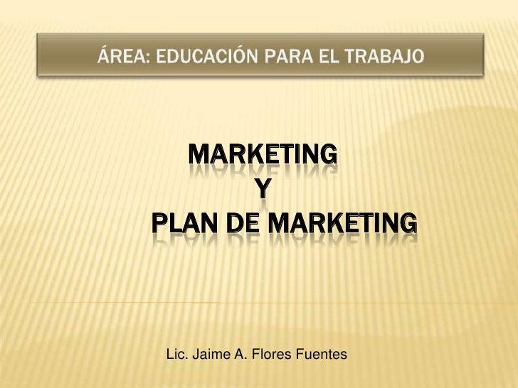 ÁREA: EDUCACIÓN PARA EL TRABAJO<br />MarketingY       Plan de Marketing<br />Lic. Jaime A. Flores Fuentes<br />