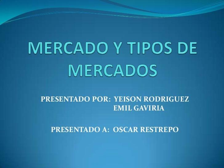 MERCADO Y TIPOS DE MERCADOS<br />PRESENTADO POR:  YEISON RODRIGUEZ         EMIL GAVIRIA<br />PRESENTADO A:  OSCAR RESTREPO...