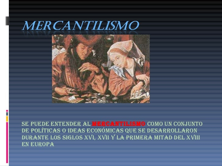 Se puede entender al  mercantilismo   como un conjunto de políticas o ideas económicas que se desarrollaron durante los si...