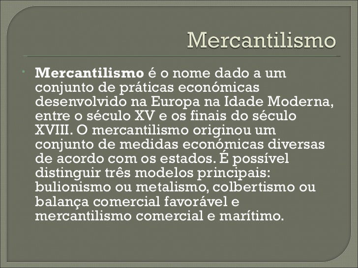<ul><li>Mercantilismo  é o nome dado a um conjunto de práticas económicas desenvolvido na Europa na Idade Moderna, entre o...