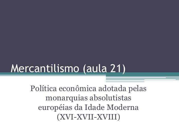 Mercantilismo (aula 21)   Política econômica adotada pelas        monarquias absolutistas     européias da Idade Moderna  ...