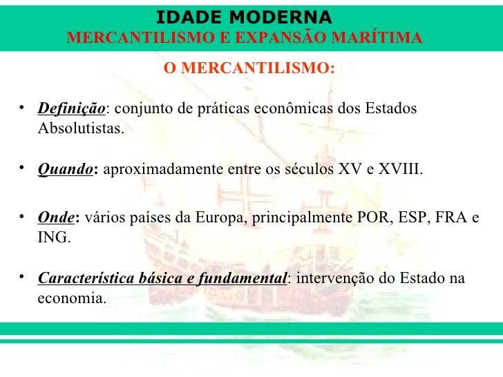 IDADE MODERNA      MERCANTILISMO E EXPANSÃO MARÍTIMA                    O MERCANTILISMO:• Definição: conjunto de práticas ...