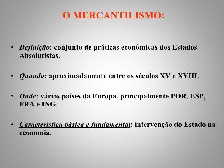 <ul><li>O MERCANTILISMO: </li></ul><ul><li>Definição : conjunto de práticas econômicas dos Estados Absolutistas. </li></ul...
