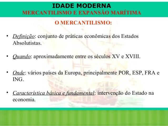 IDADE MODERNA MERCANTILISMO E EXPANSÃO MARÍTIMA O MERCANTILISMO: • Definição: conjunto de práticas econômicas dos Estados ...