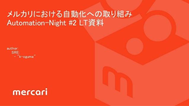 "author: SRE: - ""k-oguma"" メルカリにおける自動化への取り組み Automation-Night #2 LT資料"