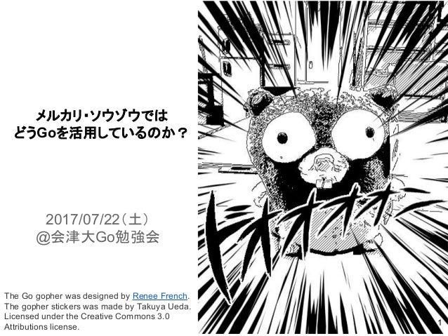メルカリ・ソウゾウでは どうGoを活用しているのか? The Go gopher was designed by Renee French. The gopher stickers was made by Takuya Ueda. Licens...