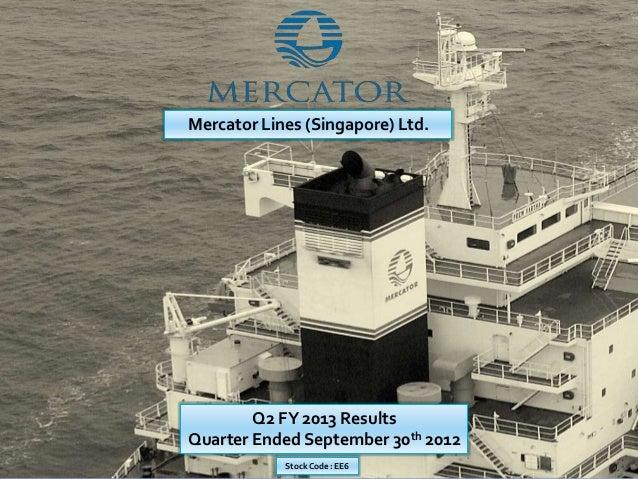 Mercator Lines (Singapore) Ltd.        Q2 FY 2013 ResultsQuarter Ended September 30th 2012            Stock Code : EE6