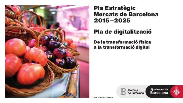 Pla Estratègic Mercats de Barcelona 2015—2025 Pla de digitalització De la transformació física a la transformació digital ...