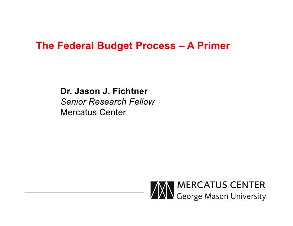 The Federal Budget Process – A Primer    Dr. Jason J. Fichtner    Senior Research Fellow    Mercatus Center