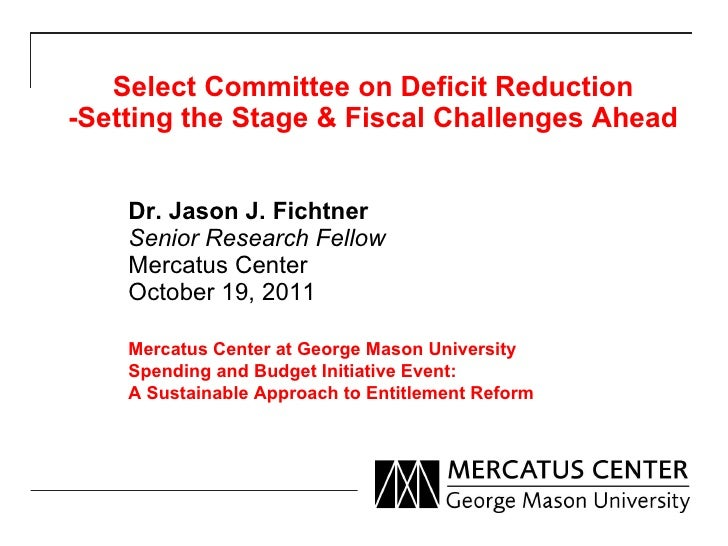 Select Committee on Deficit Reduction -Setting the Stage & Fiscal Challenges Ahead Dr. Jason J. Fichtner Senior Research F...