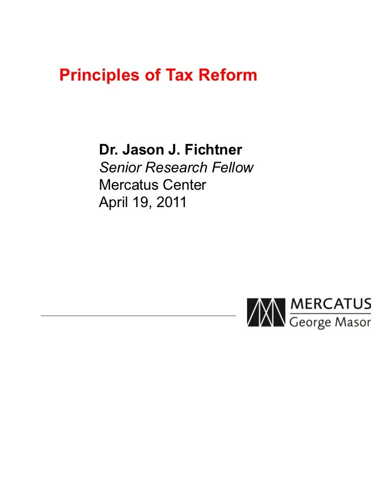 Principles of Tax Reform    Dr. Jason J. Fichtner    Senior Research Fellow    Mercatus Center    April 19, 2011