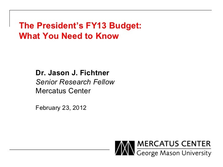The President's FY13 Budget: What You Need to Know Dr. Jason J. Fichtner Senior Research Fellow Mercatus Center February 2...