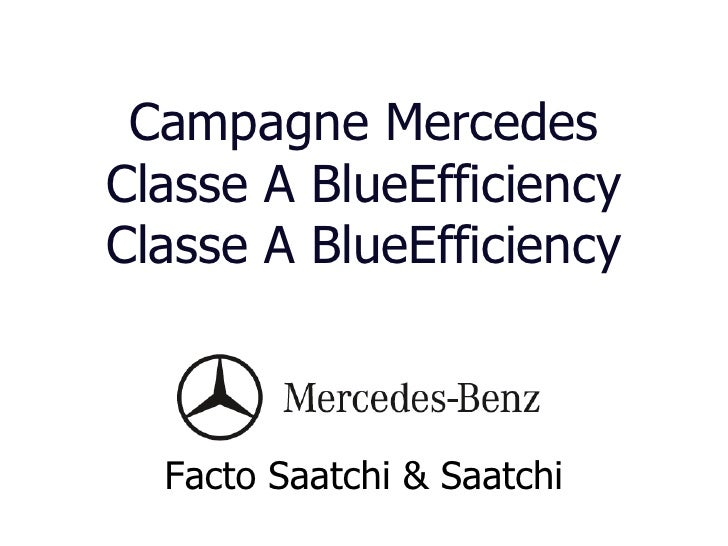 Campagne Mercedes Classe A BlueEfficiency Classe A BlueEfficiency <ul><li>Facto Saatchi & Saatchi </li></ul>
