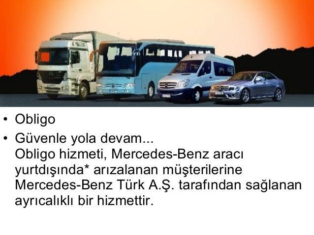 • Obligo• Güvenle yola devam...  Obligo hizmeti, Mercedes-Benz aracı  yurtdışında* arızalanan müşterilerine  Mercedes-Benz...