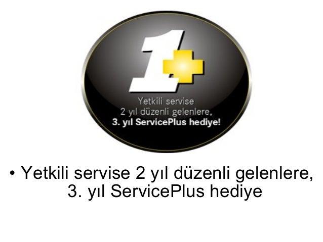 • Yetkili servise 2 yıl düzenli gelenlere,         3. yıl ServicePlus hediye