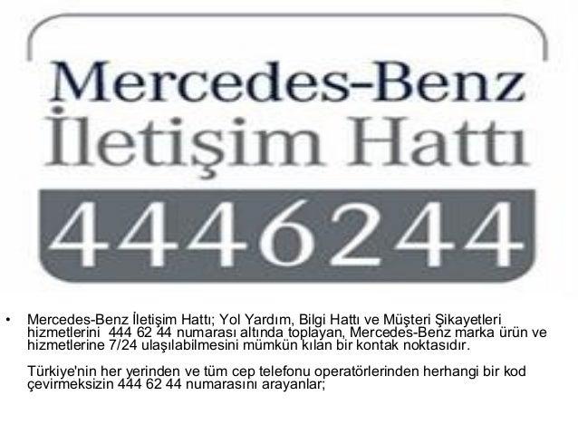 •   Mercedes-Benz İletişim Hattı; Yol Yardım, Bilgi Hattı ve Müşteri Şikayetleri    hizmetlerini 444 62 44 numarası altınd...