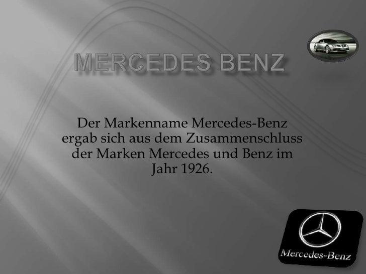 Mercedes Benz<br />Der Markenname Mercedes-Benz ergab sich aus dem Zusammenschluss der Marken Mercedes und Benz im Jahr 19...