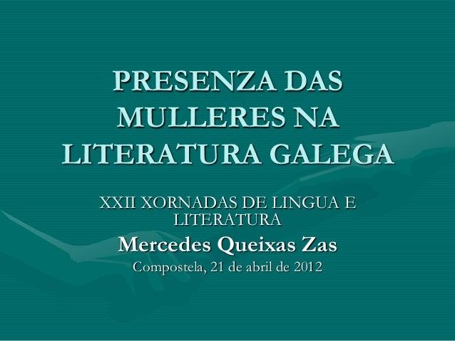 PRESENZA DAS MULLERES NA LITERATURA GALEGA XXII XORNADAS DE LINGUA E LITERATURA Mercedes Queixas Zas Compostela, 21 de abr...