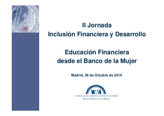 II Jornada Inclusión Financiera y Desarrollo Educación Financiera desde el Banco de la Mujer Madrid, 26 de Octubre de 2010