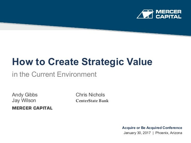 How to Create Strategic Value in the Current Environment Acquire or Be Acquired Conference January 30, 2017   Phoenix, Ari...