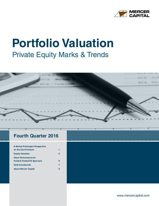 Portfolio Valuation Private Equity Marks & Trends Fourth Quarter 2016 www.mercercapital.com A Market Participant Perspecti...