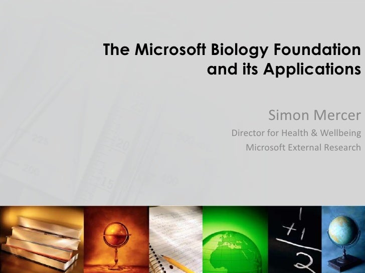 The Microsoft Biology Foundation and its Applications<br />Simon Mercer<br />Director for Health & Wellbeing<br />Microsof...