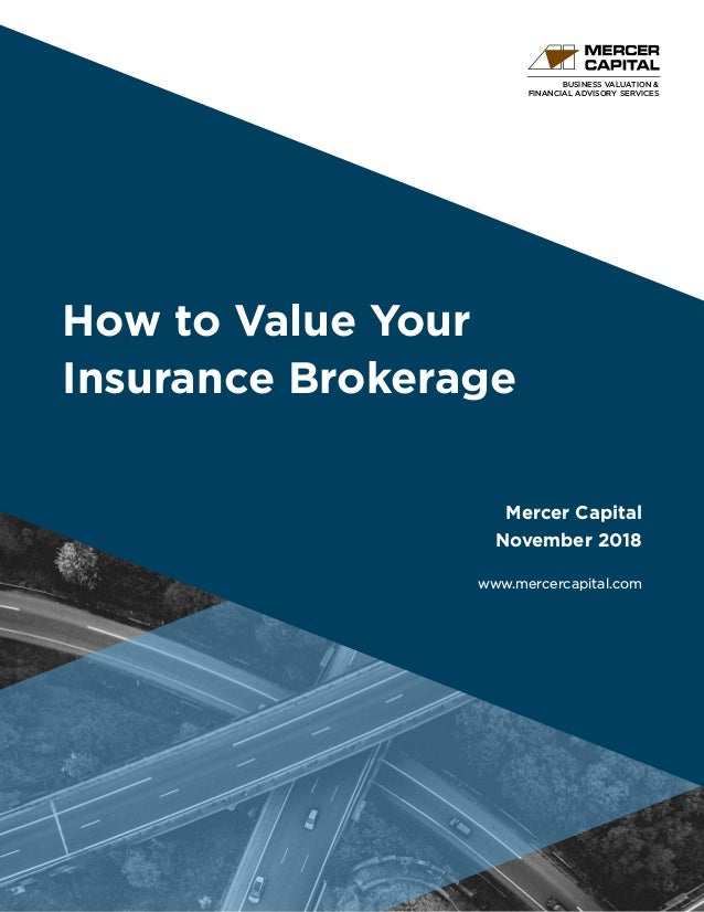 BUSINESS VALUATION & FINANCIAL ADVISORY SERVICES How to Value Your Insurance Brokerage Mercer Capital November 2018 www.me...
