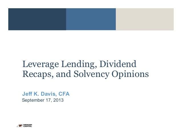 1 Leverage Lending, Dividend Recaps, and Solvency Opinions Jeff K. Davis, CFA September 17, 2013