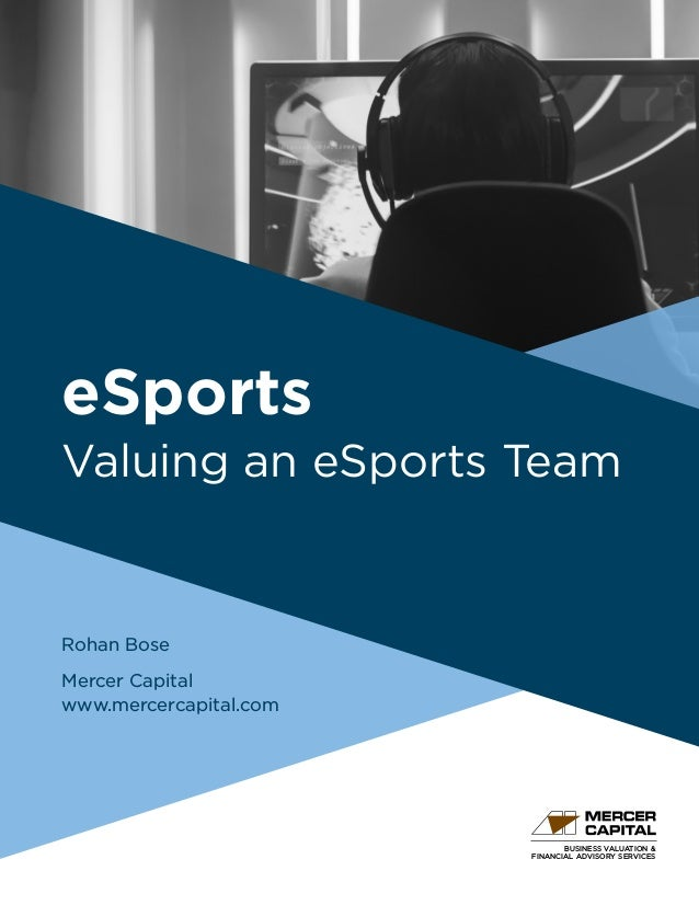BUSINESS VALUATION & FINANCIAL ADVISORY SERVICES eSports Valuing an eSports Team Rohan Bose Mercer Capital www.mercercapit...
